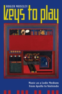 Keys to Play : Music as a Ludic Medium from Apollo to Nintendo, Paperback Book