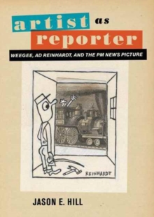 Artist as Reporter : Weegee, Ad Reinhardt, and the PM News Picture, Hardback Book