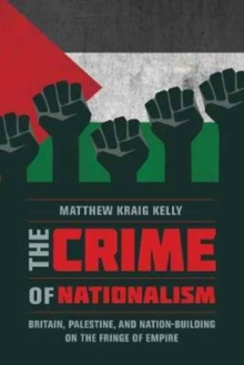 The Crime of Nationalism : Britain, Palestine, and Nation-Building on the Fringe of Empire, Paperback Book