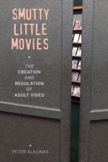 Smutty Little Movies : The Creation and Regulation of Adult Video, Paperback Book
