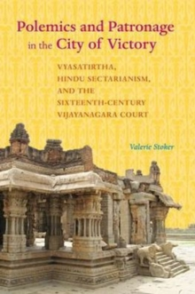 Polemics and Patronage in the City of Victory : Vyasatirtha, Hindu Sectarianism, and the Sixteenth-Century Vijayanagara Court, Paperback / softback Book