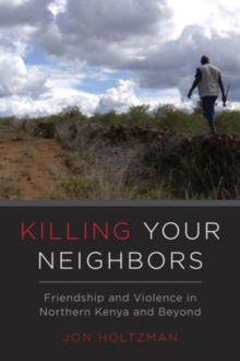Killing Your Neighbors : Friendship and Violence in Northern Kenya and Beyond, Paperback Book