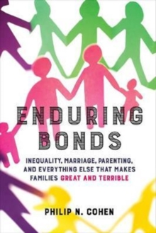 Enduring Bonds : Inequality, Marriage, Parenting, and Everything Else That Makes Families Great and Terrible, Paperback / softback Book
