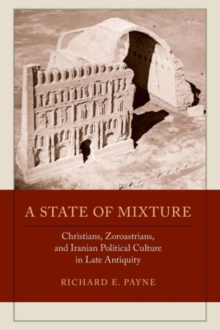 A State of Mixture : Christians, Zoroastrians, and Iranian Political Culture in Late Antiquity, Paperback / softback Book