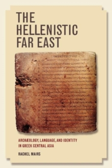 The Hellenistic Far East : Archaeology, Language, and Identity in Greek Central Asia, Paperback Book