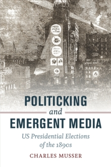 Politicking and Emergent Media : US Presidential Elections of the 1890s, Paperback Book