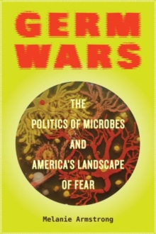 Germ Wars : The Politics of Microbes and America's Landscape of Fear, Paperback Book
