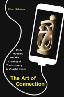The Art of Connection : Risk, Mobility, and the Crafting of Transparency in Coastal Kenya, Paperback Book