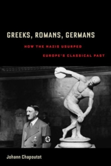 Greeks, Romans, Germans : How the Nazis Usurped Europe's Classical Past, Paperback / softback Book