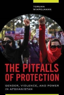 The Pitfalls of Protection : Gender, Violence, and Power in Afghanistan, Paperback Book