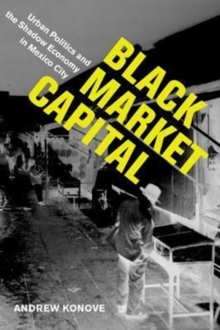 Black Market Capital : Urban Politics and the Shadow Economy in Mexico City, Paperback Book