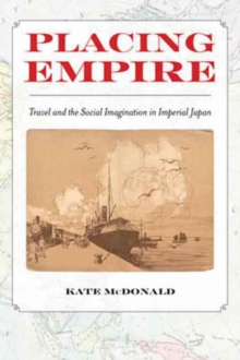 Placing Empire : Travel and the Social Imagination in Imperial Japan, Paperback Book