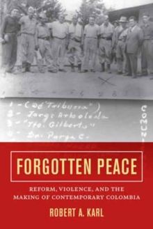 Forgotten Peace : Reform, Violence, and the Making of Contemporary Colombia, Paperback Book