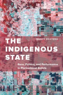 The Indigenous State : Race, Politics, and Performance in Plurinational Bolivia, Paperback / softback Book