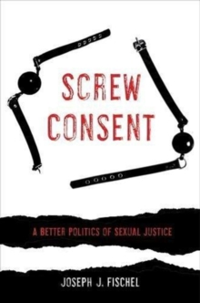Screw Consent : A Better Politics of Sexual Justice, Paperback / softback Book