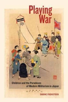Playing War : Children and the Paradoxes of Modern Militarism in Japan, Paperback Book