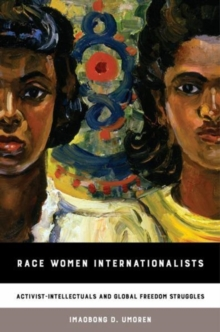 Race Women Internationalists : Activist-Intellectuals and Global Freedom Struggles, Paperback Book