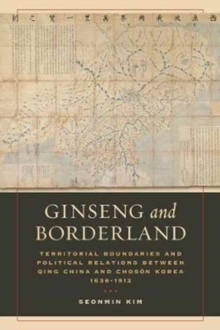 Ginseng and Borderland : Territorial Boundaries and Political Relations Between Qing China and Choson Korea, 1636-1912, Paperback Book
