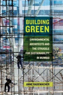Building Green : Environmental Architects and the Struggle for Sustainability in Mumbai, Paperback / softback Book