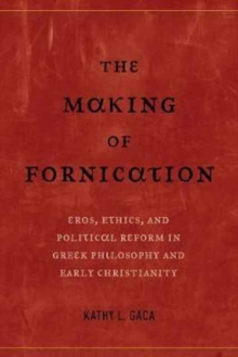 The Making of Fornication : Eros, Ethics, and Political Reform in Greek Philosophy and Early Christianity, Paperback Book