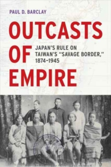 "Outcasts of Empire : Japan's Rule on Taiwan's ""Savage Border,"" 1874-1945, Paperback Book"