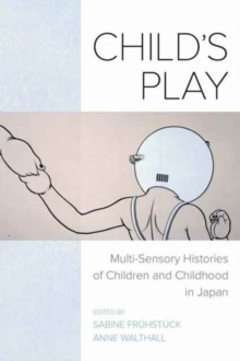 Child's Play : Multi-Sensory Histories of Children and Childhood in Japan, Paperback Book