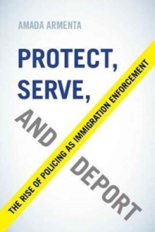 Protect, Serve, and Deport : The Rise of Policing as Immigration Enforcement, Paperback Book