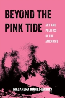 Beyond the Pink Tide : Art and Political Undercurrents in the Americas, Paperback Book