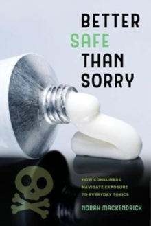Better Safe Than Sorry : How Consumers Navigate Exposure to Everyday Toxics, Paperback Book