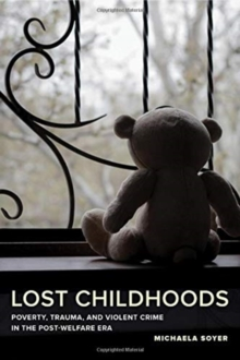Lost Childhoods : Poverty, Trauma, and Violent Crime in the Post-Welfare Era, Paperback / softback Book