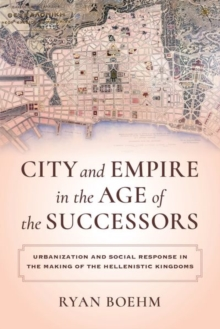 City and Empire in the Age of the Successors : Urbanization and Social Response in the Making of the Hellenistic Kingdoms, Hardback Book