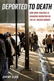 Deported to Death : How Drug Violence Is Changing Migration on the US-Mexico Border, Paperback / softback Book