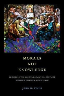 Morals Not Knowledge : Recasting the Contemporary U.S. Conflict between Religion and Science, Paperback / softback Book