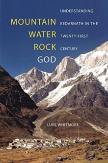 Mountain, Water, Rock, God : Understanding Kedarnath in the Twenty-First Century, Paperback / softback Book