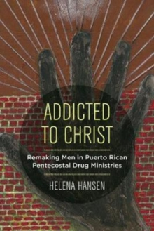 Addicted to Christ : Remaking Men in Puerto Rican Pentecostal Drug Ministries, Paperback Book