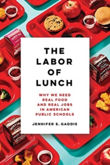 The Labor of Lunch : Why We Need Real Food and Real Jobs in American Public Schools, Paperback / softback Book