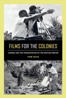 Films for the Colonies : Cinema and the Preservation of the British Empire, Paperback / softback Book