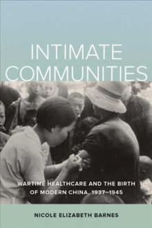 Intimate Communities : Wartime Healthcare and the Birth of Modern China, 1937-1945, Paperback / softback Book
