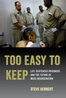 Too Easy to Keep : Life-Sentenced Prisoners and the Future of Mass Incarceration, Hardback Book