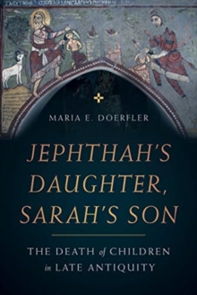 Jephthah's Daughter, Sarah's Son : The Death of Children in Late Antiquity, Hardback Book