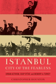 Istanbul, City of the Fearless : Urban Activism, Coup d'Etat, and Memory in Turkey, Paperback / softback Book
