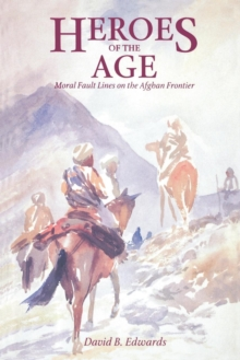 Heroes of the Age : Moral Fault Lines on the Afghan Frontier, EPUB eBook