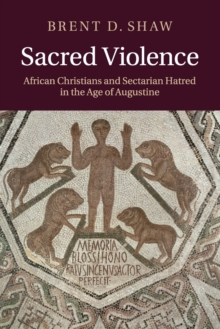 Sacred Violence : African Christians and Sectarian Hatred in the Age of Augustine, Paperback / softback Book