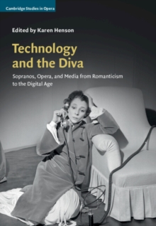 Cambridge Studies in Opera : Technology and the Diva: Sopranos, Opera, and Media from Romanticism to the Digital Age, Hardback Book