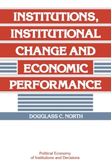 Political Economy of Institutions and Decisions : Institutions, Institutional Change and Economic Performance, Paperback / softback Book