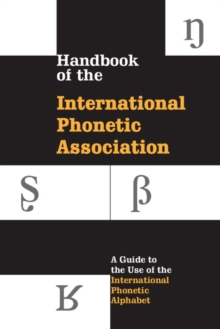 Handbook of the International Phonetic Association : A Guide to the Use of the International Phonetic Alphabet, Paperback Book