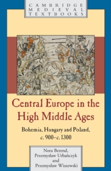 Central Europe in the High Middle Ages : Bohemia, Hungary and Poland, C.900-C.1300, Paperback Book