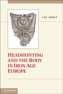 Headhunting and the Body in Iron Age Europe, Hardback Book