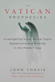 The Vatican Prophecies : Investigating Supernatural Signs, Apparitions and Miracles in the Modern Age, Hardback Book