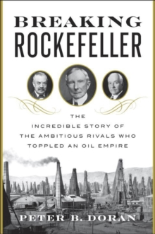Breaking Rockefeller : The Incredible Story of the Ambitious Rivals Who Toppled an Oil Empire, Hardback Book